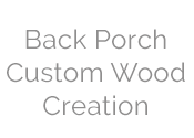 Back Porch Custom Wood Creation